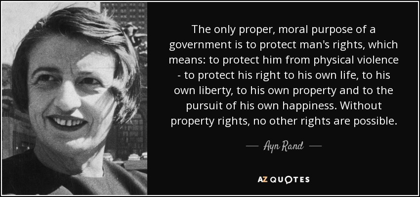 The only proper, moral purpose of a government is to protect man's rights, which means: to protect him from physical violence - to protect his right to his own life, to his own liberty, to his own property and to the pursuit of his own happiness. Without property rights, no other rights are possible. - Ayn Rand