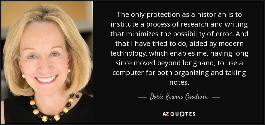 The only protection as a historian is to institute a process of research and writing that minimizes the possibility of error. And that I have tried to do, aided by modern technology, which enables me, having long since moved beyond longhand, to use a computer for both organizing and taking notes. - Doris Kearns Goodwin