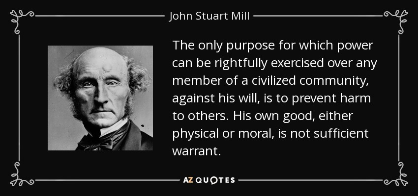 The only purpose for which power can be rightfully exercised over any member of a civilized community, against his will, is to prevent harm to others. His own good, either physical or moral, is not sufficient warrant. - John Stuart Mill