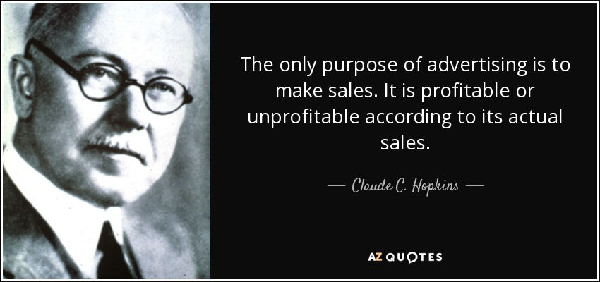 The only purpose of advertising is to make sales. It is profitable or unprofitable according to its actual sales. - Claude C. Hopkins