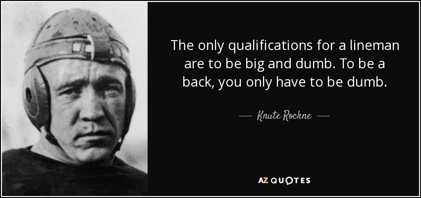 The only qualifications for a lineman are to be big and dumb. To be a back, you only have to be dumb. - Knute Rockne