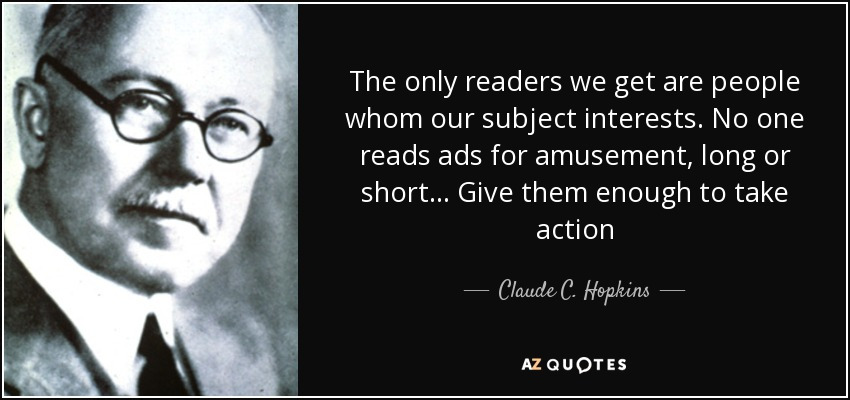 The only readers we get are people whom our subject interests. No one reads ads for amusement, long or short... Give them enough to take action - Claude C. Hopkins