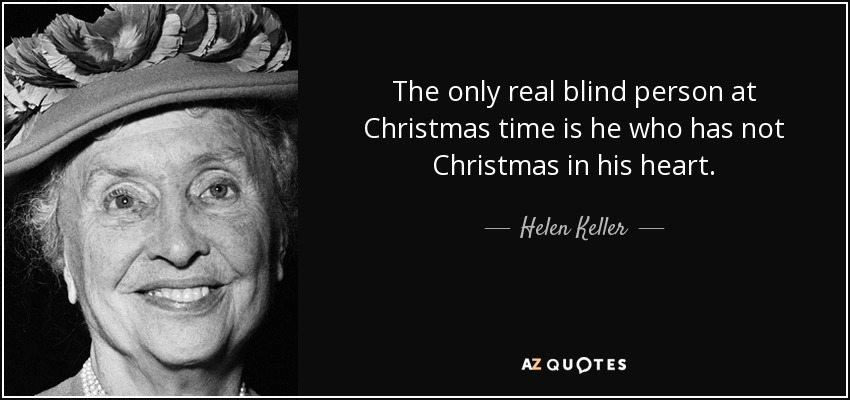 The only real blind person at Christmas time is he who has not Christmas in his heart. - Helen Keller