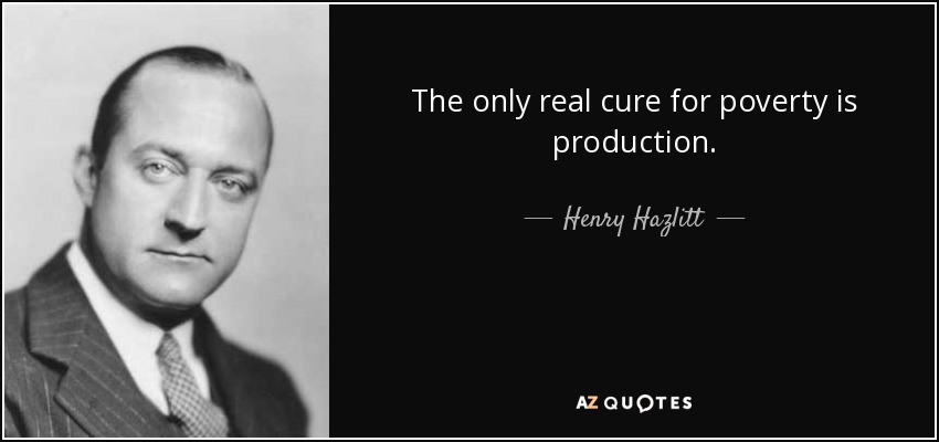 The only real cure for poverty is production. - Henry Hazlitt