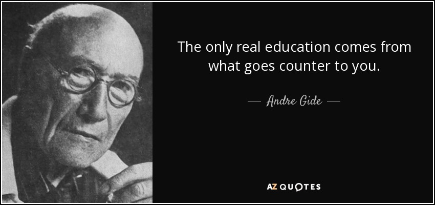 The only real education comes from what goes counter to you. - Andre Gide