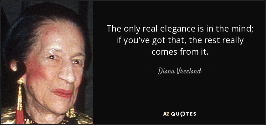 The only real elegance is in the mind; if you've got that, the rest really comes from it. - Diana Vreeland