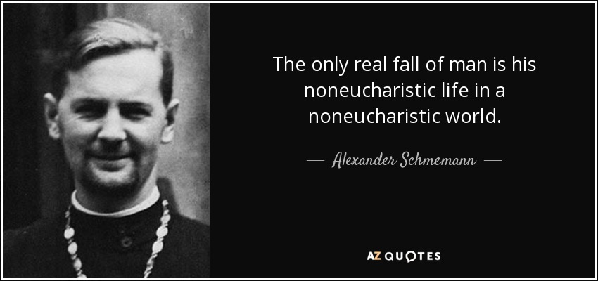 The only real fall of man is his noneucharistic life in a noneucharistic world. - Alexander Schmemann