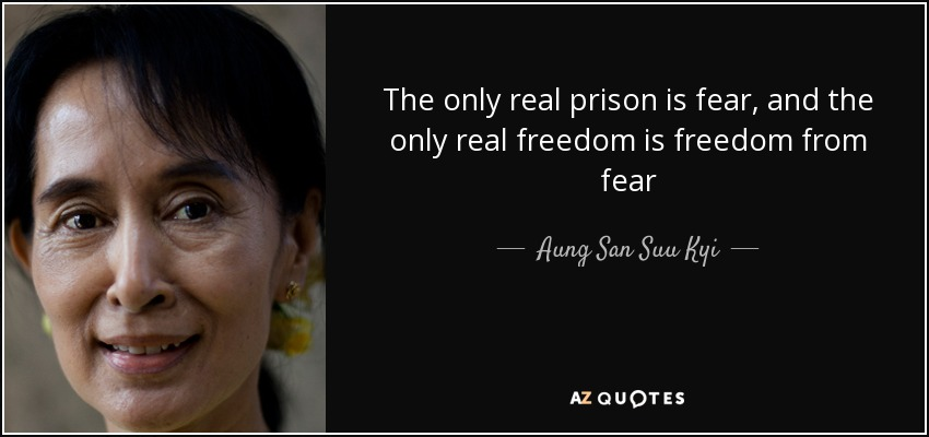 The only real prison is fear, and the only real freedom is freedom from fear - Aung San Suu Kyi
