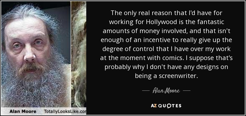 The only real reason that I'd have for working for Hollywood is the fantastic amounts of money involved, and that isn't enough of an incentive to really give up the degree of control that I have over my work at the moment with comics. I suppose that's probably why I don't have any designs on being a screenwriter. - Alan Moore