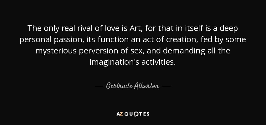 Gertrude Atherton Quote The Only Real Rival Of Love Is Art For That