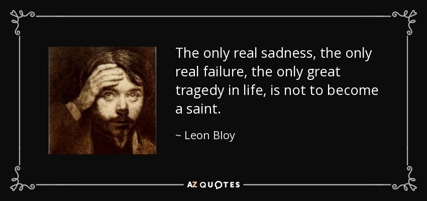 a letter to the love of my life top 8 quotes by bloy a z quotes 20344 | quote the only real sadness the only real failure the only great tragedy in life is not to leon bloy 70 49 51