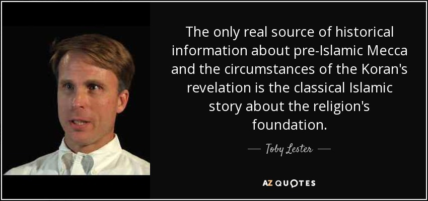 The only real source of historical information about pre-Islamic Mecca and the circumstances of the Koran's revelation is the classical Islamic story about the religion's foundation. - Toby Lester