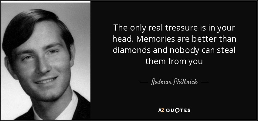 The only real treasure is in your head. Memories are better than diamonds and nobody can steal them from you - Rodman Philbrick