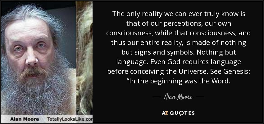 "The only reality we can ever truly know is that of our perceptions, our own consciousness, while that consciousness, and thus our entire reality, is made of nothing but signs and symbols. Nothing but language. Even God requires language before conceiving the Universe. See Genesis: ""In the beginning was the Word. - Alan Moore"