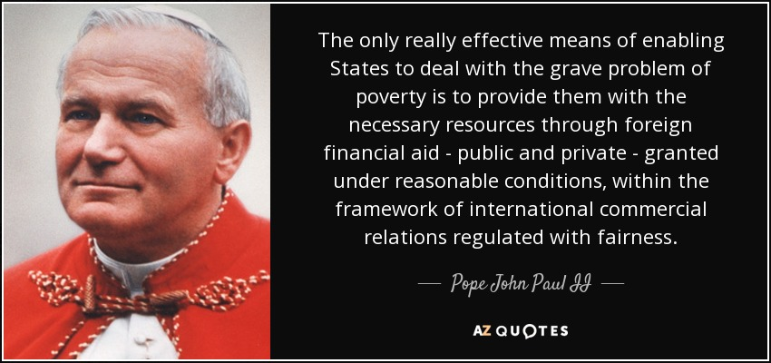 The only really effective means of enabling States to deal with the grave problem of poverty is to provide them with the necessary resources through foreign financial aid - public and private - granted under reasonable conditions, within the framework of international commercial relations regulated with fairness. - Pope John Paul II