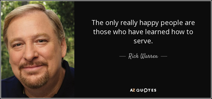 The only really happy people are those who have learned how to serve. - Rick Warren