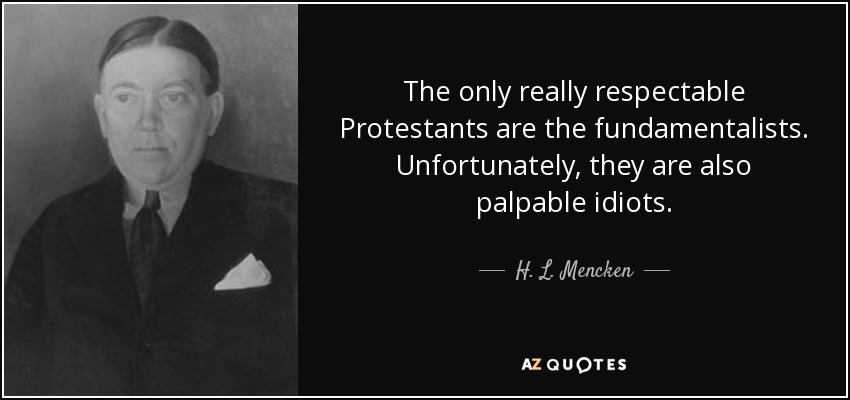 The only really respectable Protestants are the fundamentalists. Unfortunately, they are also palpable idiots. - H. L. Mencken