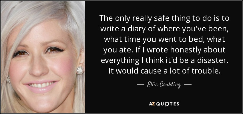 The only really safe thing to do is to write a diary of where you've been, what time you went to bed, what you ate. If I wrote honestly about everything I think it'd be a disaster. It would cause a lot of trouble. - Ellie Goulding