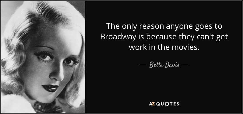 The only reason anyone goes to Broadway is because they can't get work in the movies. - Bette Davis