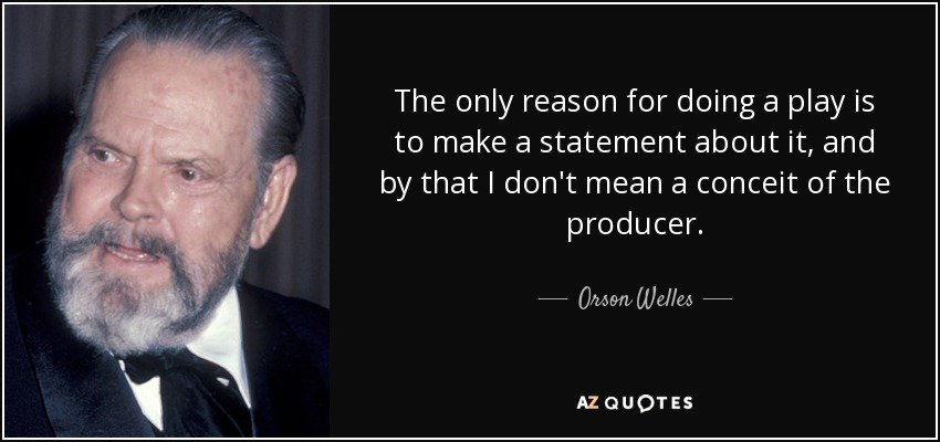 The only reason for doing a play is to make a statement about it, and by that I don't mean a conceit of the producer. - Orson Welles