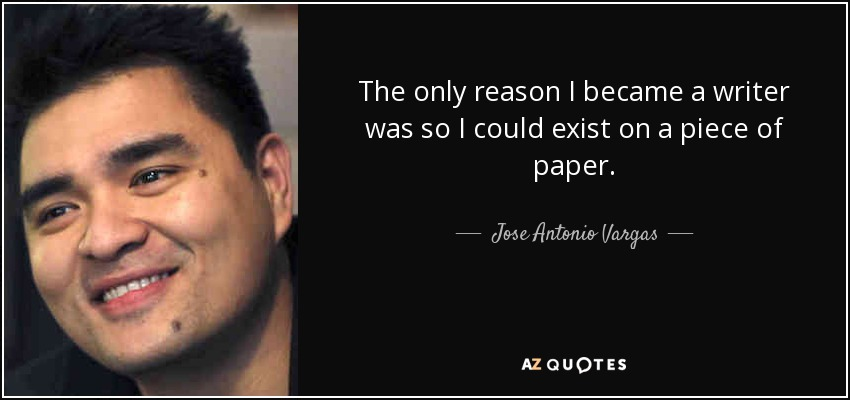 The only reason I became a writer was so I could exist on a piece of paper. - Jose Antonio Vargas