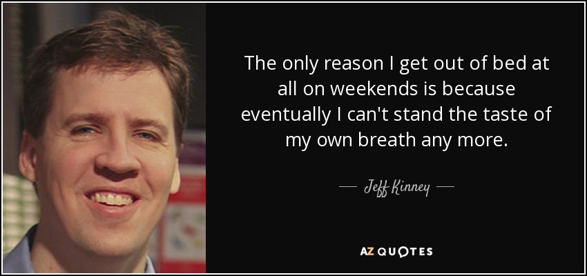 The only reason I get out of bed at all on weekends is because eventually I can't stand the taste of my own breath any more. - Jeff Kinney