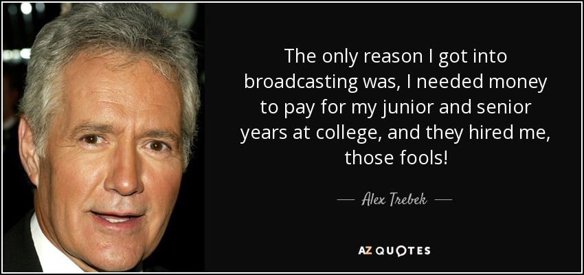 The only reason I got into broadcasting was, I needed money to pay for my junior and senior years at college, and they hired me, those fools! - Alex Trebek