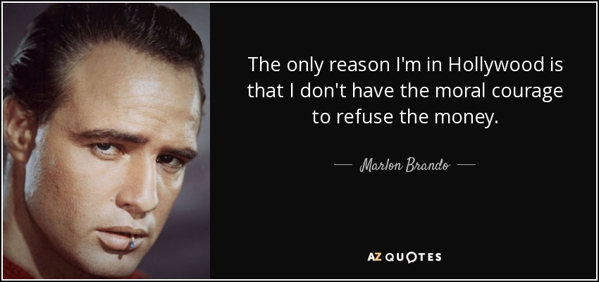 The only reason I'm in Hollywood is that I don't have the moral courage to refuse the money. - Marlon Brando
