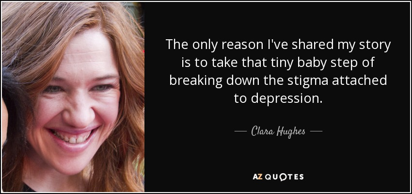 The only reason I've shared my story is to take that tiny baby step of breaking down the stigma attached to depression. - Clara Hughes