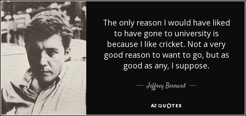 The only reason I would have liked to have gone to university is because I like cricket. Not a very good reason to want to go, but as good as any, I suppose. - Jeffrey Bernard