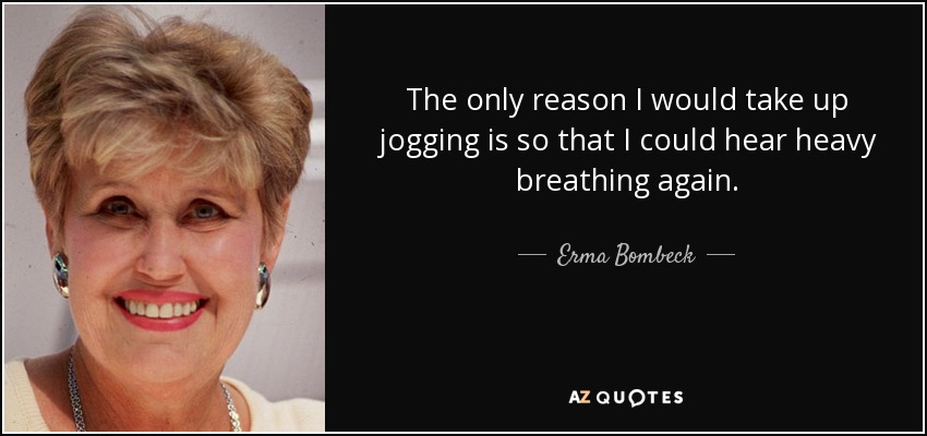 The only reason I would take up jogging is so that I could hear heavy breathing again. - Erma Bombeck
