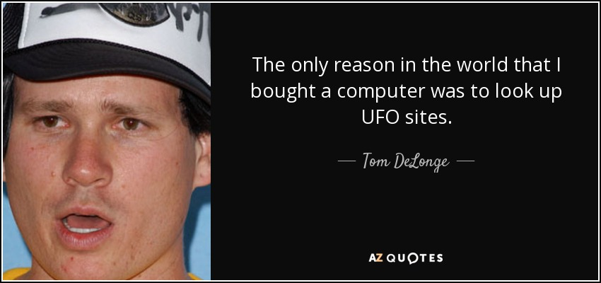 The only reason in the world that I bought a computer was to look up UFO sites. - Tom DeLonge