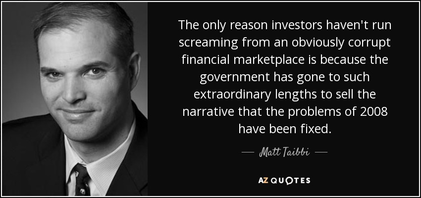 The only reason investors haven't run screaming from an obviously corrupt financial marketplace is because the government has gone to such extraordinary lengths to sell the narrative that the problems of 2008 have been fixed. - Matt Taibbi