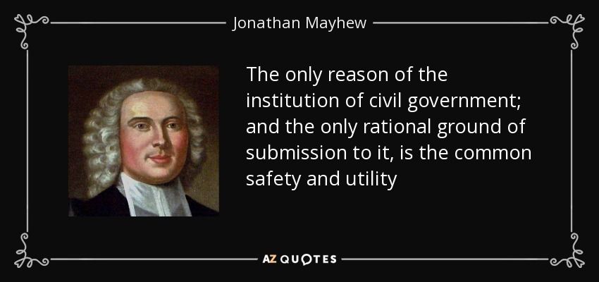 The only reason of the institution of civil government; and the only rational ground of submission to it, is the common safety and utility - Jonathan Mayhew