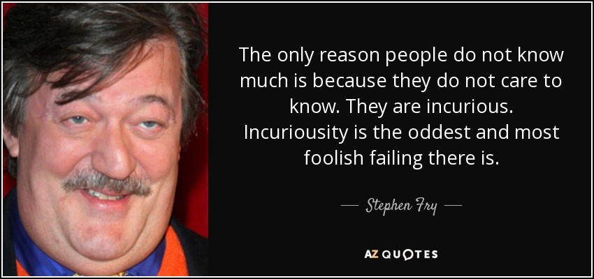 The only reason people do not know much is because they do not care to know. They are incurious. Incuriousity is the oddest and most foolish failing there is. - Stephen Fry
