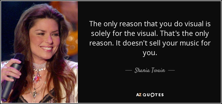The only reason that you do visual is solely for the visual. That's the only reason. It doesn't sell your music for you. - Shania Twain