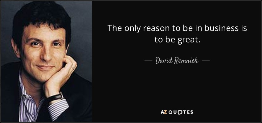 The only reason to be in business is to be great. - David Remnick