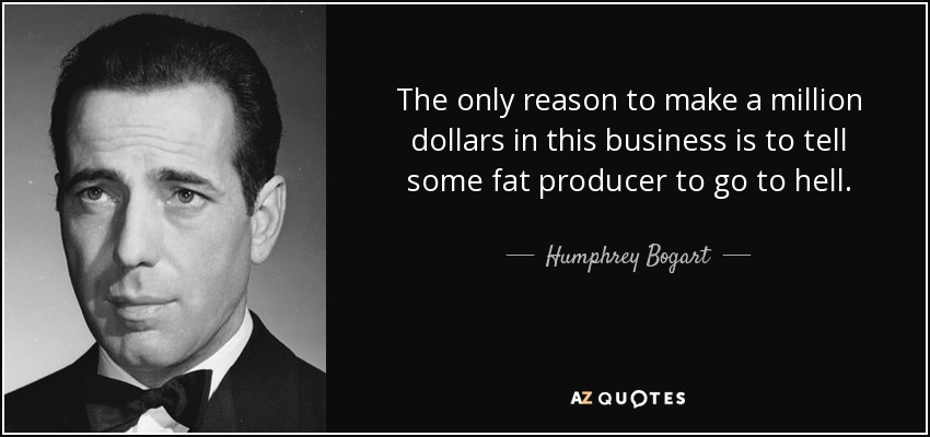 The only reason to make a million dollars in this business is to tell some fat producer to go to hell. - Humphrey Bogart