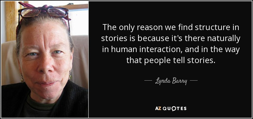 The only reason we find structure in stories is because it's there naturally in human interaction, and in the way that people tell stories. - Lynda Barry