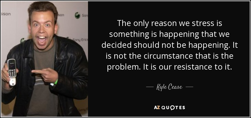The only reason we stress is something is happening that we decided should not be happening. It is not the circumstance that is the problem. It is our resistance to it. - Kyle Cease