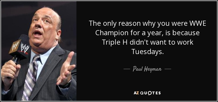 The only reason why you were WWE Champion for a year, is because Triple H didn't want to work Tuesdays. - Paul Heyman