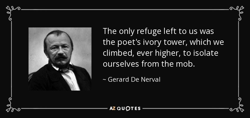 The only refuge left to us was the poet's ivory tower, which we climbed, ever higher, to isolate ourselves from the mob. - Gerard De Nerval
