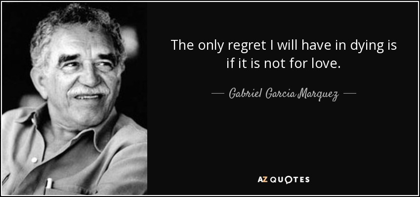 The only regret I will have in dying is if it is not for love. - Gabriel Garcia Marquez