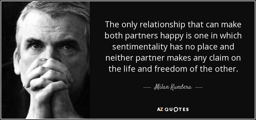 The only relationship that can make both partners happy is one in which sentimentality has no place and neither partner makes any claim on the life and freedom of the other. - Milan Kundera