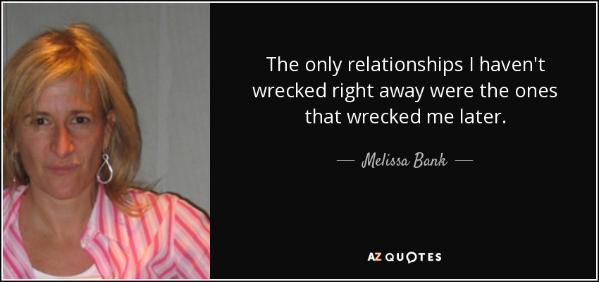 The only relationships I haven't wrecked right away were the ones that wrecked me later. - Melissa Bank
