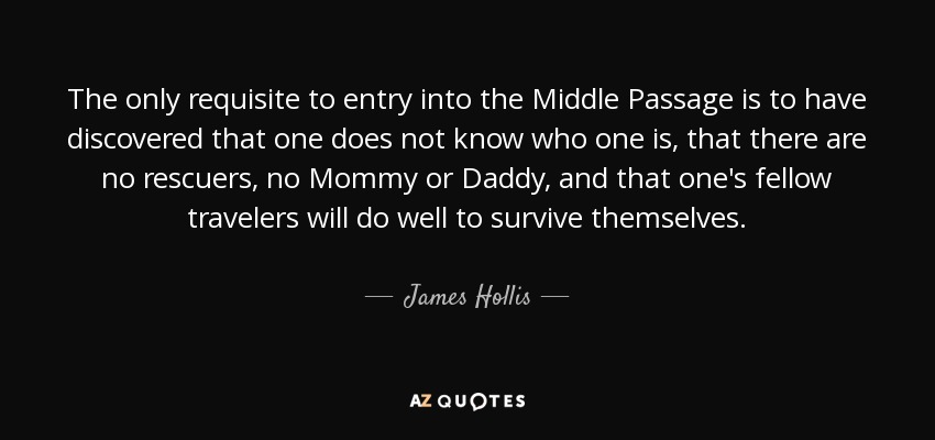 The only requisite to entry into the Middle Passage is to have discovered that one does not know who one is, that there are no rescuers, no Mommy or Daddy, and that one's fellow travelers will do well to survive themselves. - James Hollis