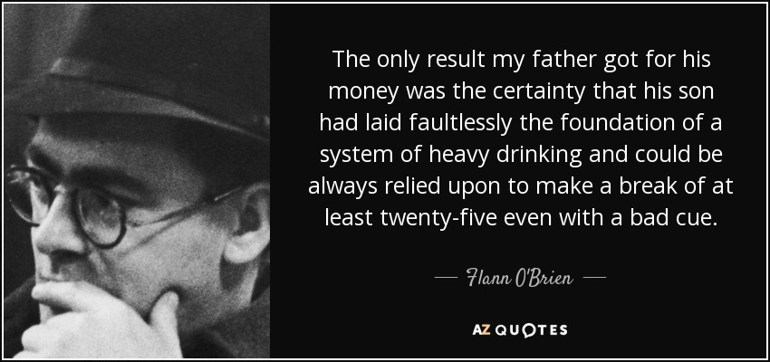 The only result my father got for his money was the certainty that his son had laid faultlessly the foundation of a system of heavy drinking and could be always relied upon to make a break of at least twenty-five even with a bad cue. - Flann O'Brien