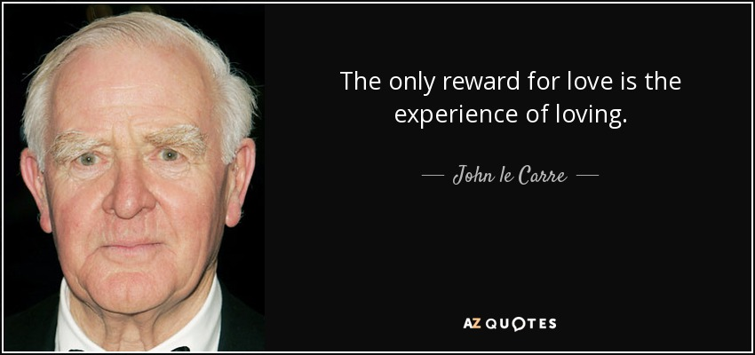 The only reward for love is the experience of loving. - John le Carre