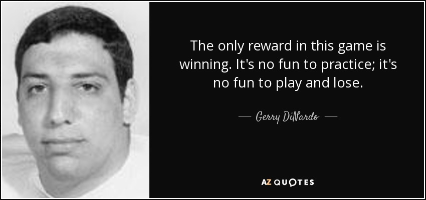 The only reward in this game is winning. It's no fun to practice; it's no fun to play and lose. - Gerry DiNardo