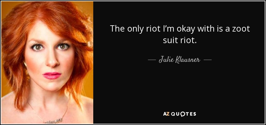 The only riot I'm okay with is a zoot suit riot. - Julie Klausner